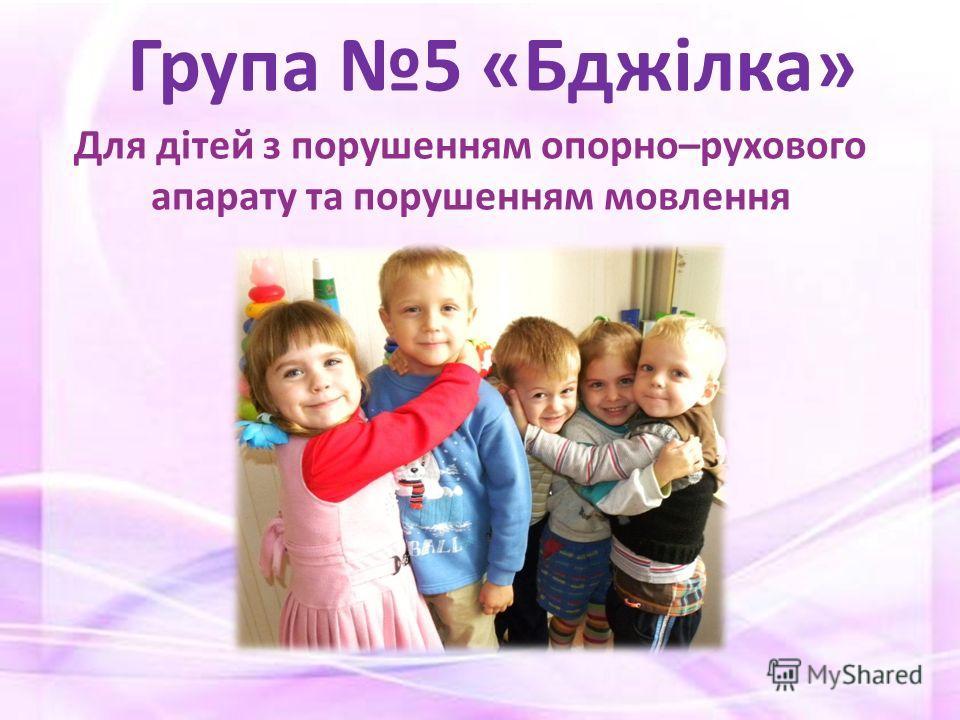 Для дітей з порушенням опорно–рухового апарату та порушенням мовлення Група 5 «Бджілка»