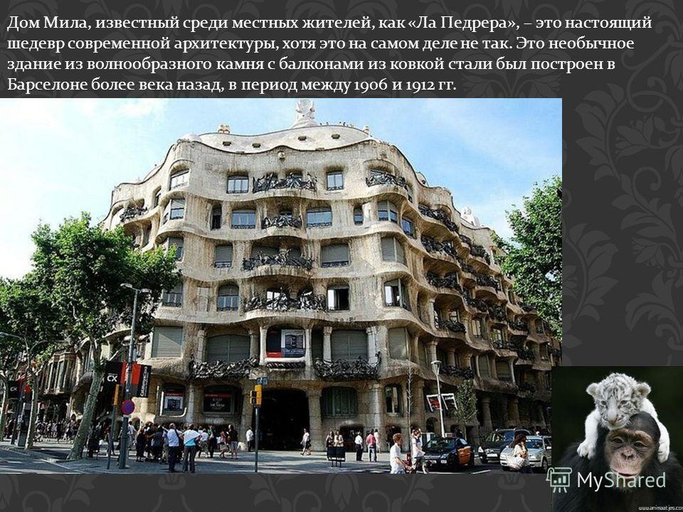 Дом Мила, известный среди местных жителей, как « Ла Педрера », – это настоящий шедевр современной архитектуры, хотя это на самом деле не так. Это необычное здание из волнообразного камня с балконами из ковкой стали был построен в Барселоне более века