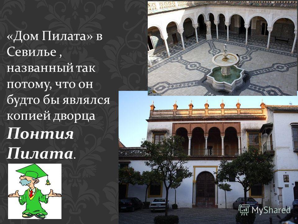 « Дом Пилата » в Севилье, названный так потому, что он будто бы являлся копией дворца Понтия Пилата.