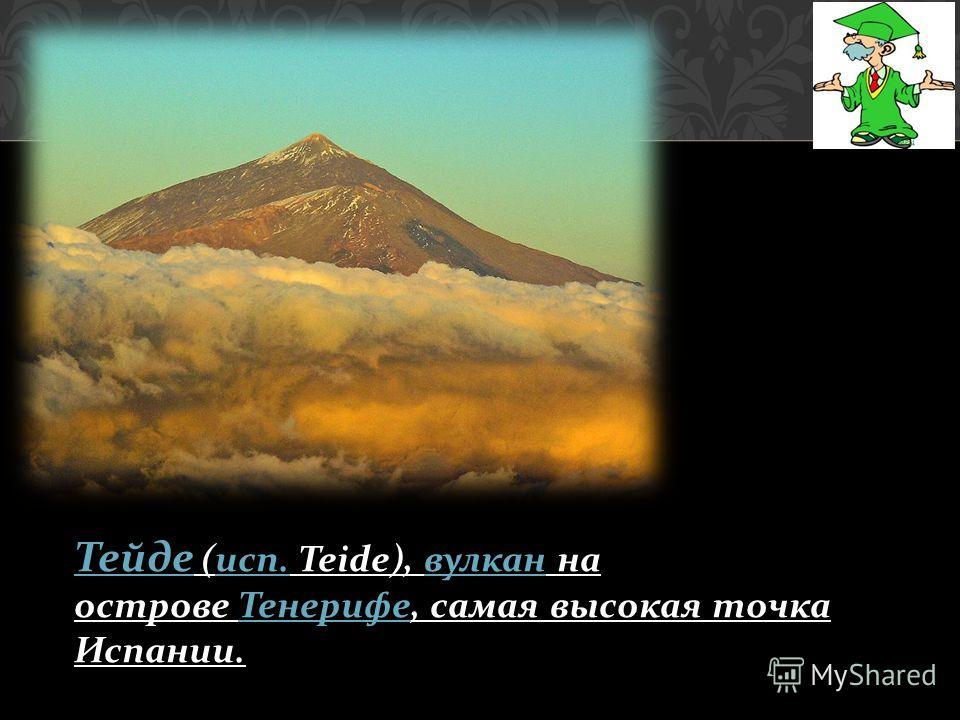 Тейде Тейде ( исп. Teide), вулкан на острове Тенерифе, самая высокая точка Испании. исп. вулкан Тенерифе