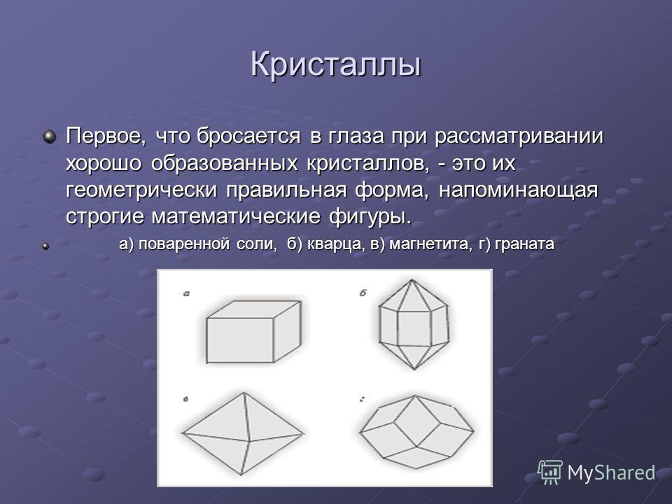 Кристаллы Первое, что бросается в глаза при рассматривании хорошо образованных кристаллов, - это их геометрически правильная форма, напоминающая строгие математические фигуры. а) поваренной соли, б) кварца, в) магнетита, г) граната а) поваренной соли