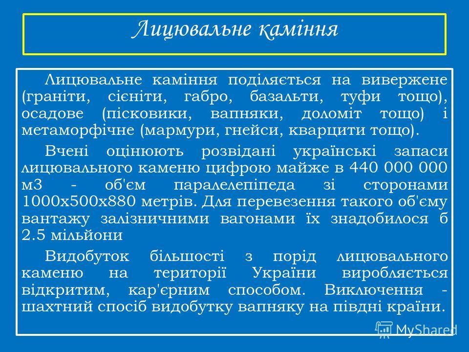 Лицювальне каміння Лицювальне каміння поділяється на вивер жене (граніти, сієніти, габбро, базальта, туфли того), асадове (пісковики, вапнярки, доломіт того) і метаморфічне (мармури, гнейсы, кварциты того). Вчені оцінюють розвідані українські запаси
