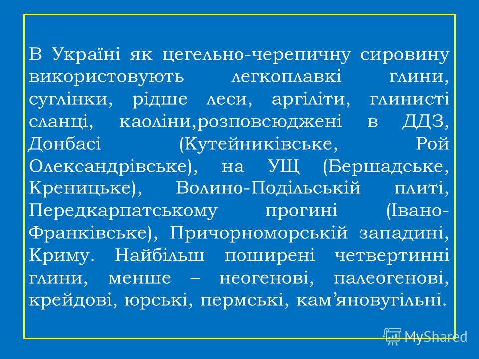 В Україні як цегельно-черепичну сировину використовують легкоплавкі глини, суглінки, рідше леси, аргіліти, глинисті сланці, каоліни,розповсюджені в ДДЗ, Донбасі (Кутейниківське, Рой Олександрівське), на УЩ (Бершадське, Креницьке), Волино-Подільській
