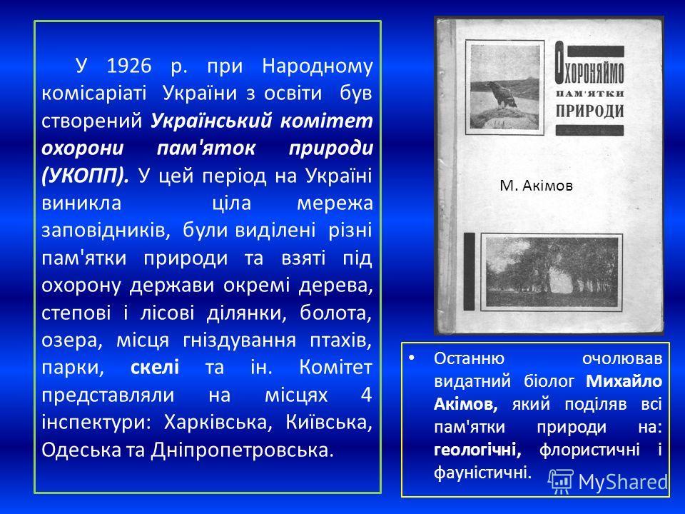 У 1926 р. при Народному комісаріаті України з освіти букв створений Український комітет охорони пам'яток природе (УКОПП). У цей період на Україні виникла ціла мережа заповідників, були виділені різні пам'ятки природе та взяті під охорону держави окре