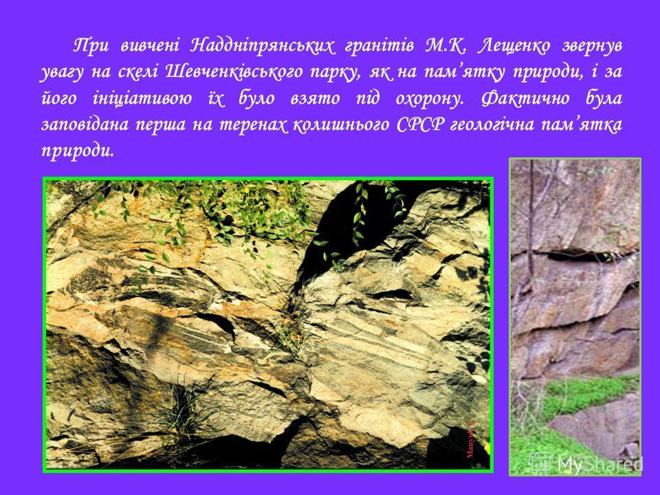 При вивчені Наддніпрянських гранітів М.К. Лещенко свернув увагу на скелі Шевченківського парку, як на памятку природе, і за того ініціативою їх было взято під охорону. Фактично бала заповідана перша на теренах колишнього СРСР геологічна памятка приро
