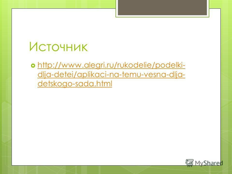 Источник http://www.alegri.ru/rukodelie/podelki- dlja-detei/aplikaci-na-temu-vesna-dlja- detskogo-sada.html http://www.alegri.ru/rukodelie/podelki- dlja-detei/aplikaci-na-temu-vesna-dlja- detskogo-sada.html