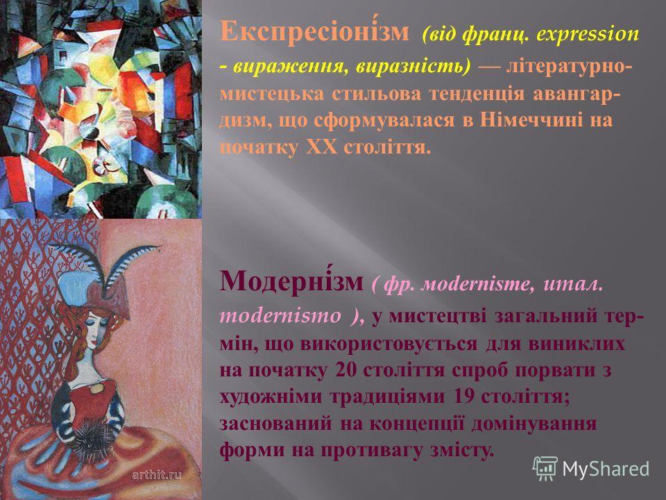 Експресіонізм ( від франц. expression - вираження, виразність ) літературно - мистецька стильова тенденція авангардизм, що сформувалася в Німеччині на початку ХХ століття. Модернізм ( фр. м odernisme, итал. modernismo ), у мистецтві загальний тер - м