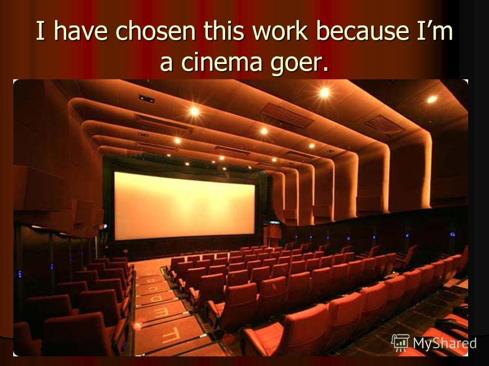 I have chosen this work because Im a cinema goer.