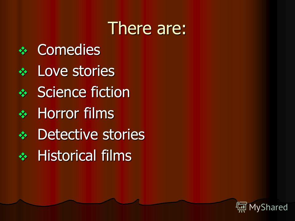 There are: Comedies Comedies Love stories Love stories Science fiction Science fiction Horror films Horror films Detective stories Detective stories Historical films Historical films