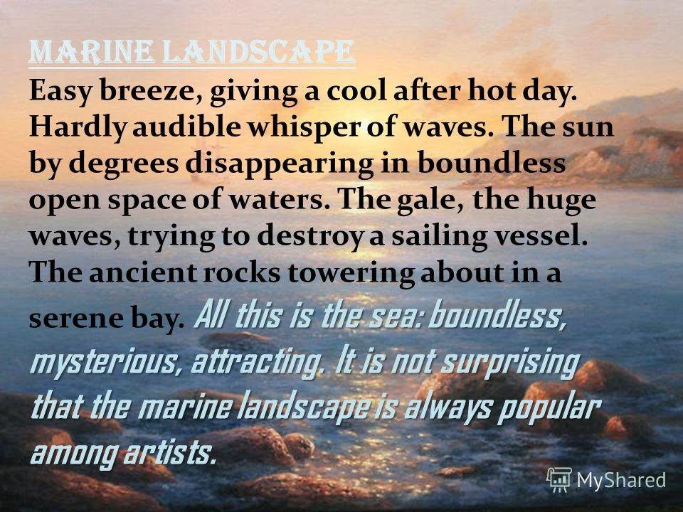 Marine landscape All this is the sea: boundless, mysterious, attracting. It is not surprising that the marine landscape is always popular among artists. Easy breeze, giving a cool after hot day. Hardly audible whisper of waves. The sun by degrees dis