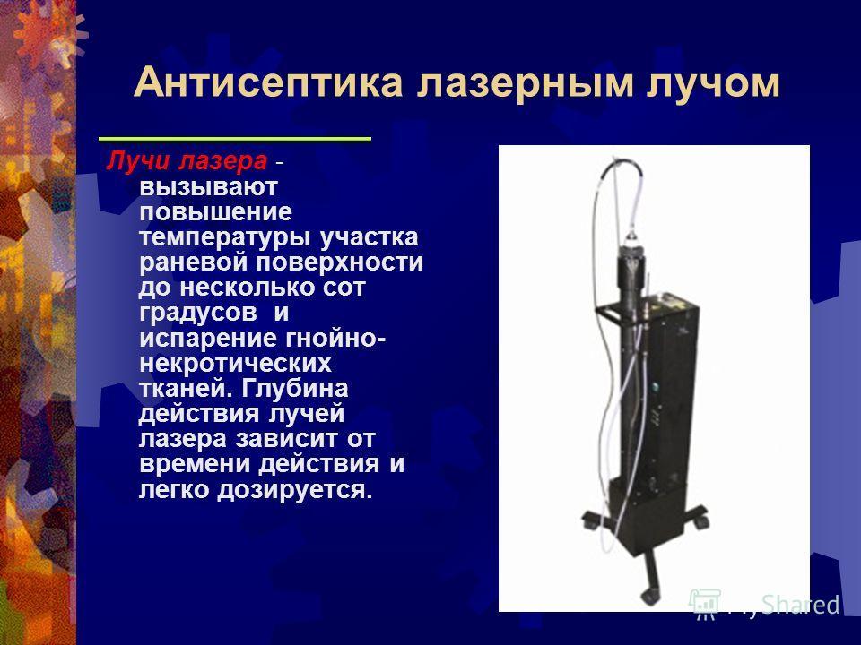Лучи лазера - вызывают повышение температуры участка раневой поверхности до несколько сот градусов и испарение гнойно- некротических тканей. Глубина действия лучей лазера зависит от времени действия и легко дозируется. Антисептика лазерным лучом