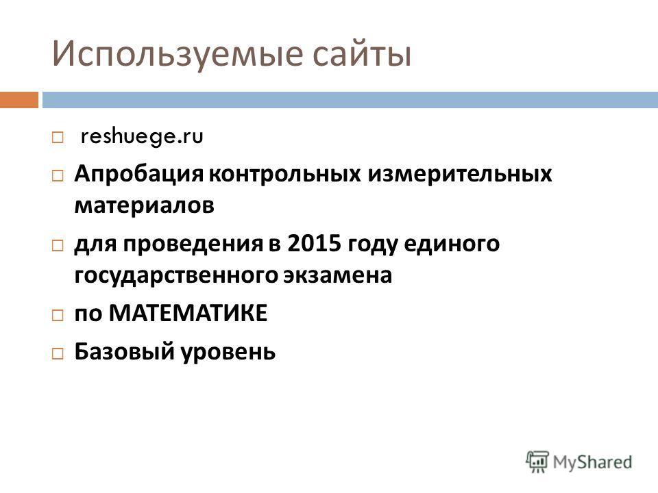 Используемые сайты reshuege.ru Апробация контрольных измерительных материалов для проведения в 2015 году единого государственного экзамена по МАТЕМАТИКЕ Базовый уровень