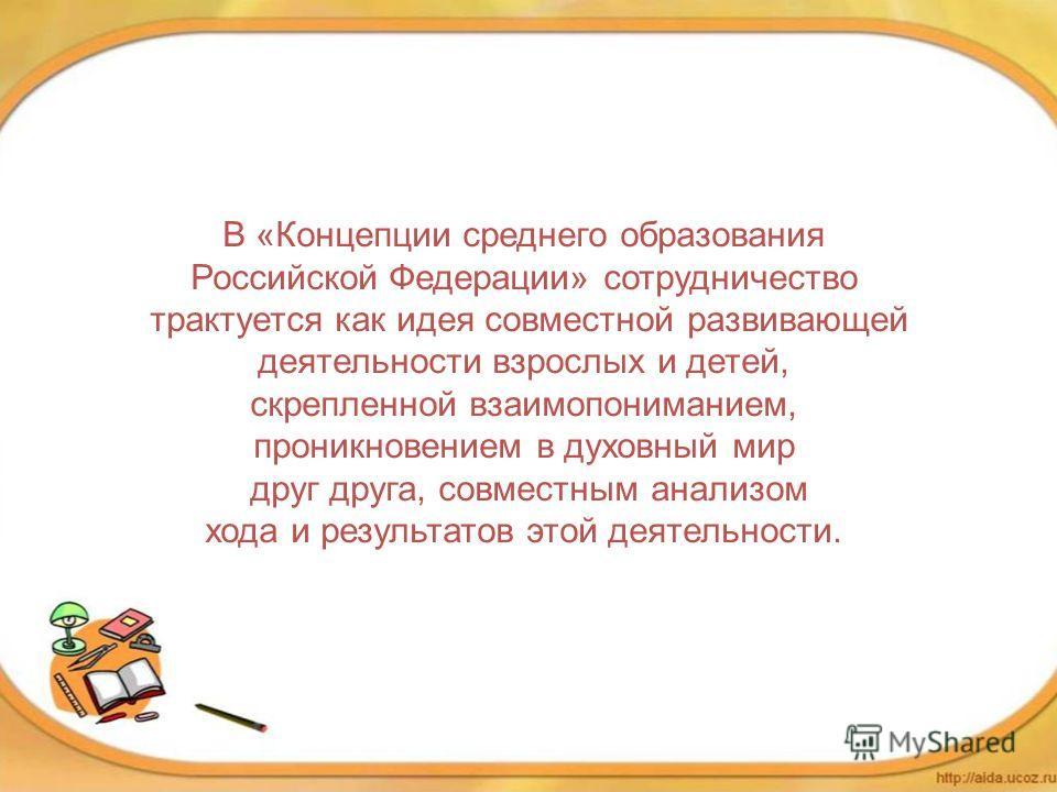 В «Концепции среднего образования Российской Федерации» сотрудничество трактуется как идея совместной развивающей деятельности взрослых и детей, скрепленной взаимопониманием, проникновением в духовный мир друг друга, совместным анализом хода и резуль