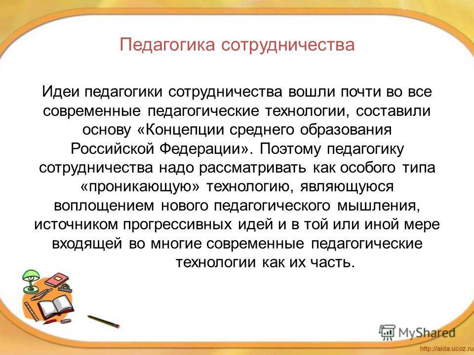 Педагогика сотрудничества Идеи педагогики сотрудничества вошли почти во все современные педагогические технологии, составили основу «Концепции среднего образования Российской Федерации». Поэтому педагогику сотрудничества надо рассматривать как особог