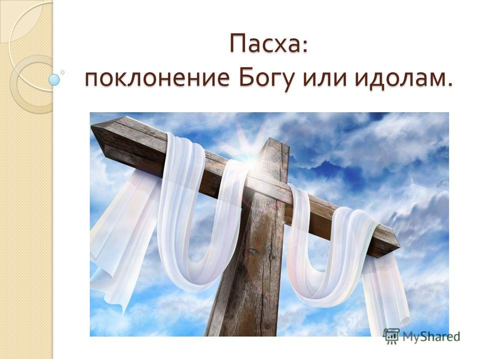 Пасха : поклонение Богу или идолам.