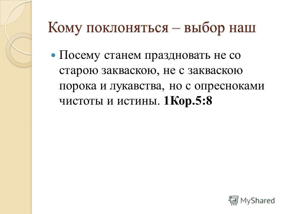 Кому поклоняться – выбор наш Посему станем праздновать не со старою закваскою, не с закваскою порока и лукавства, но с опресноками чистоты и истины. 1Кор.5:8