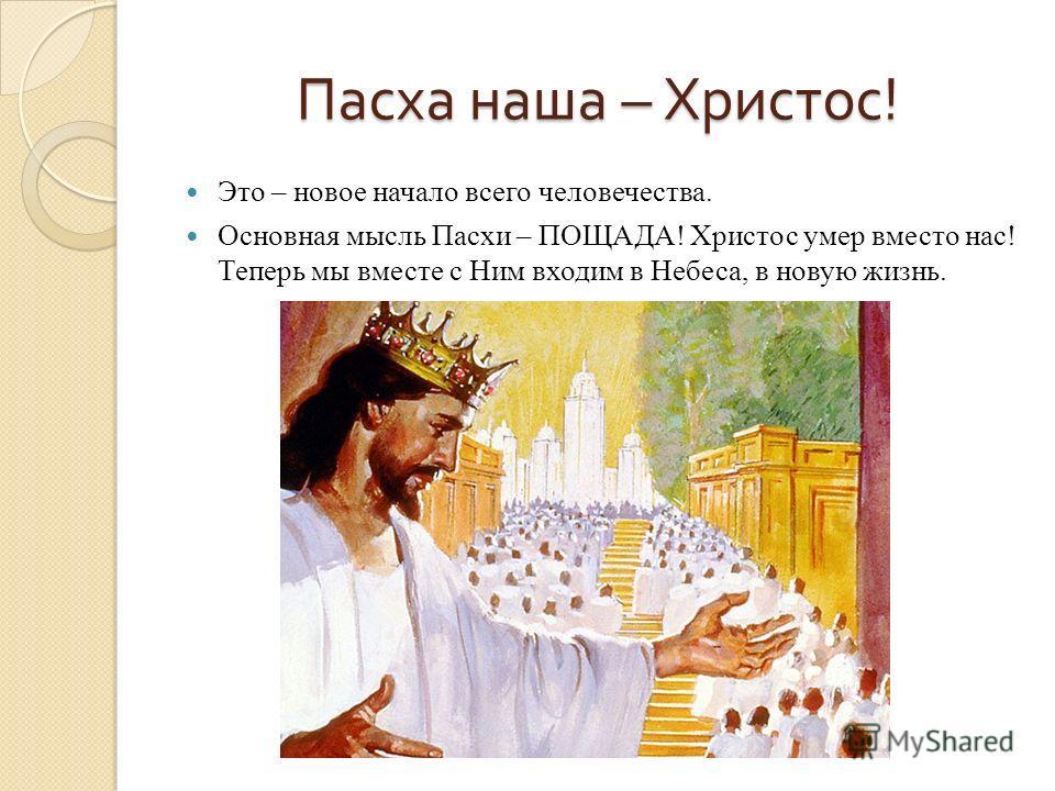 Пасха наша – Христос ! Это – новое начало всего человечества. Основная мысль Пасхи – ПОЩАДА! Христос умер вместо нас! Теперь мы вместе с Ним входим в Небеса, в новую жизнь.