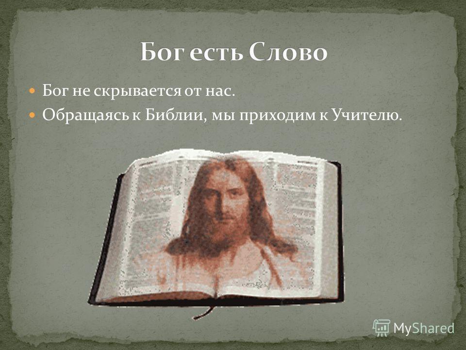 Бог не скрывается от нас. Обращаясь к Библии, мы приходим к Учителю.