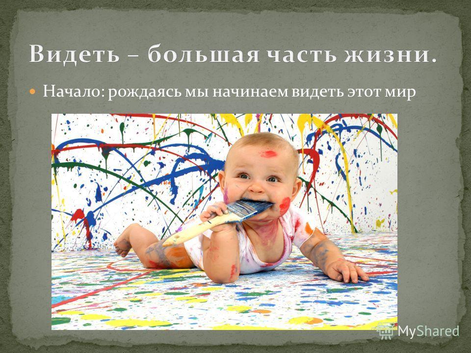 Начало: рождаясь мы начинаем видеть этот мир
