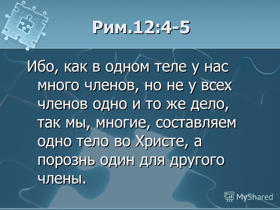 Рим.12:4-5 Ибо, как в одном теле у нас много членов, но не у всех членов одно и то же дело, так мы, многие, составляем одно тело во Христе, а порознь один для другого члены.