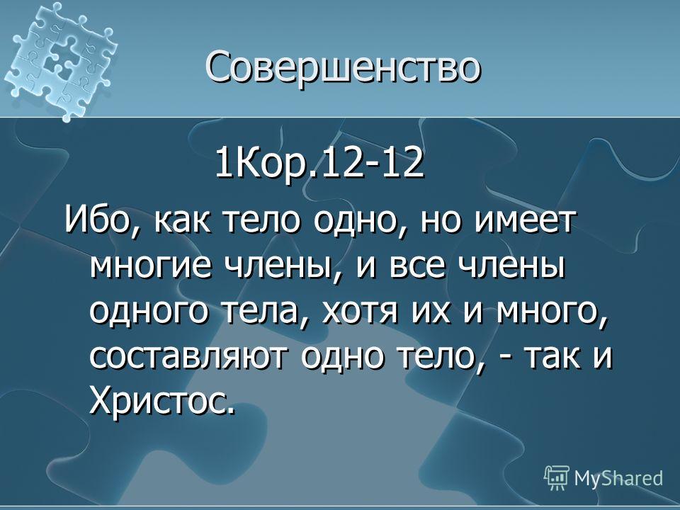 Совершенство 1Кор.12-12 Ибо, как тело одно, но имеет многие члены, и все члены одного тела, хотя их и много, составляют одно тело, - так и Христос. 1Кор.12-12 Ибо, как тело одно, но имеет многие члены, и все члены одного тела, хотя их и много, состав