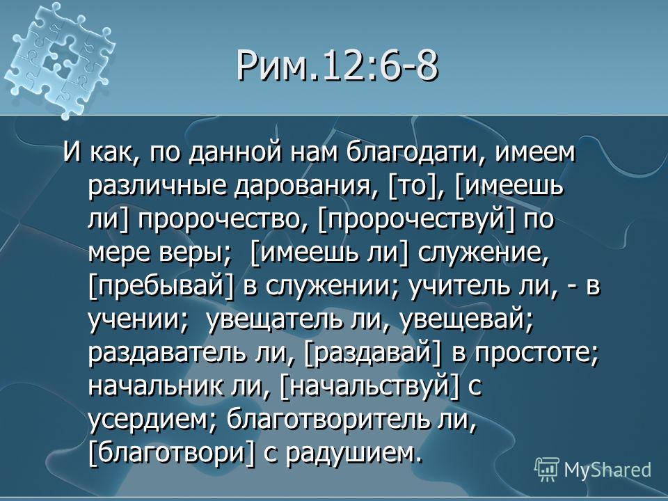 Рим.12:6-8 И как, по данной нам благодати, имеем различные дарования, [то], [имеешь ли] пророчество, [пророчествуй] по мере веры; [имеешь ли] служение, [пребывай] в служении; учитель ли, - в учении; увещатель ли, увещевай; раздуватель ли, [раздавай]