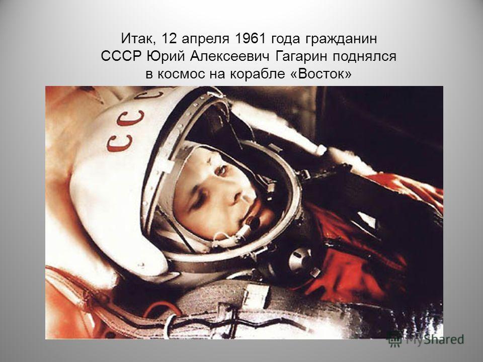 Итак, 12 апреля 1961 года гражданин СССР Юрий Алексеевич Гагарин поднялся в космос на корабле «Восток»