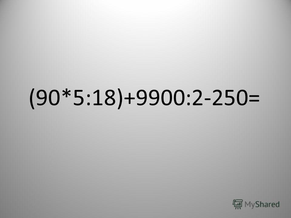 (90*5:18)+9900:2-250=