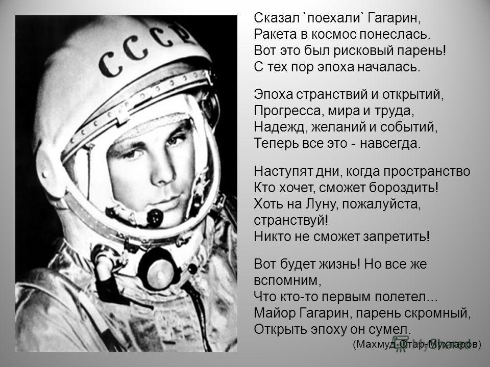 Сказал `поехали` Гагарин, Ракета в космос понеслась. Вот это был рисковый парень! С тех пор эпоха началась. Эпоха странствий и открытий, Прогресса, мира и труда, Надежд, желаний и событий, Теперь все это - навсегда. Наступят дни, когда пространство К