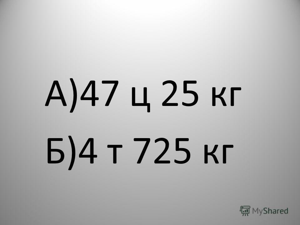 А)47 ц 25 кг Б)4 т 725 кг