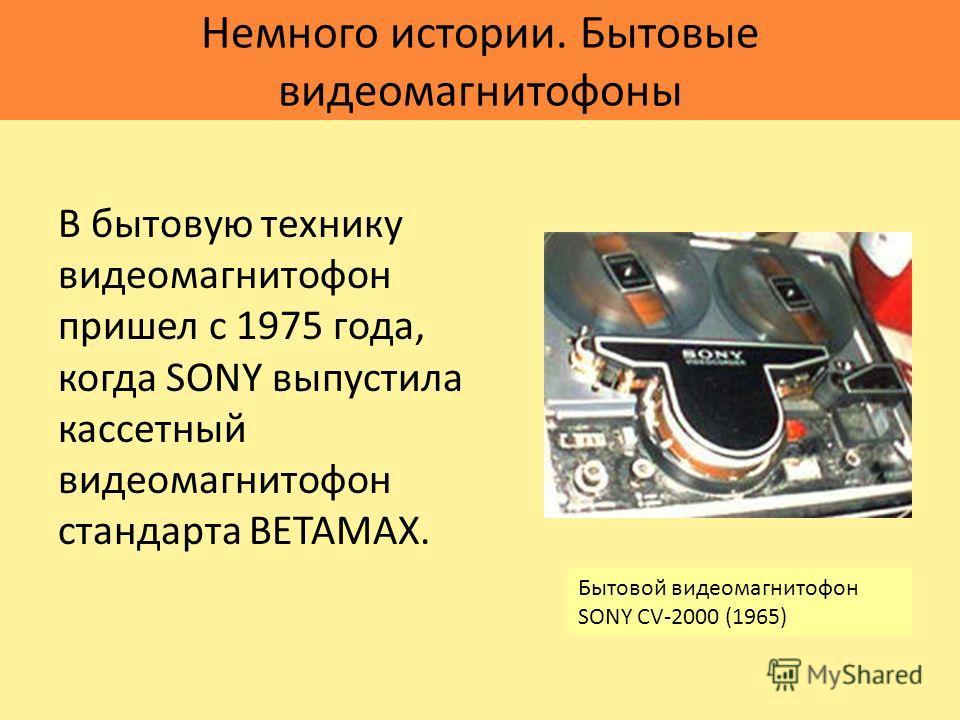 Немного истории. Бытовые видеомагнитофоны В бытовую технику видеомагнитофон пришел с 1975 года, когда SONY выпустила кассетный видеомагнитофон стандарта BETAMAX. Бытовой видеомагнитофон SONY CV-2000 (1965)