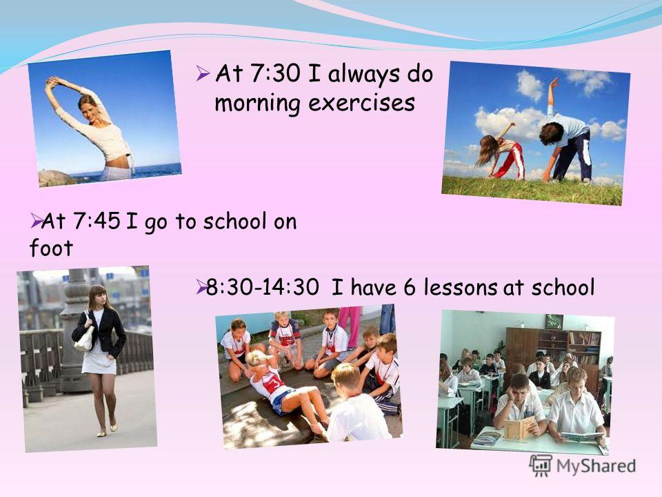 At 7:30 I always do morning exercises At 7:45 I go to school on foot 8:30-14:30 I have 6 lessons at school