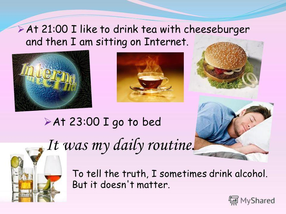 At 21:00 I like to drink tea with cheeseburger and then I am sitting on Internet. At 23:00 I go to bed To tell the truth, I sometimes drink alcohol. But it doesn't matter. It was my daily routine.