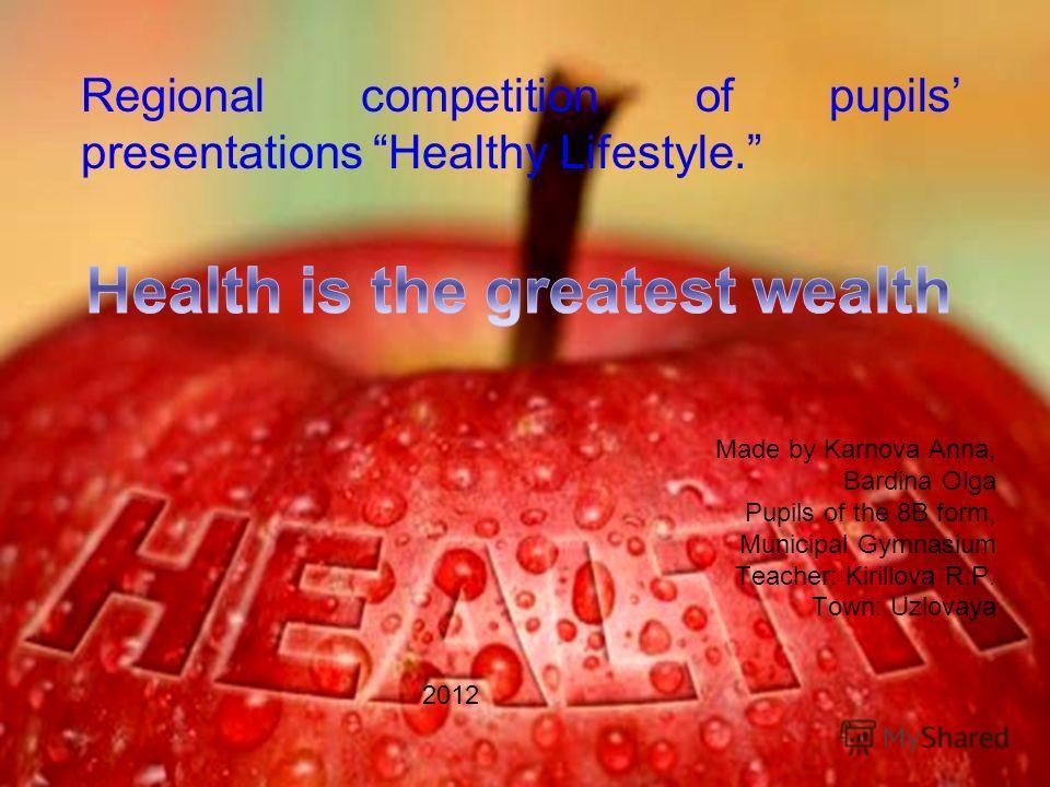 Regional competition of pupils presentations Healthy Lifestyle. Made by Karnova Anna, Bardina Olga Pupils of the 8B form, Municipal Gymnasium Teacher: Kirillova R.P. Town: Uzlovaya 2012