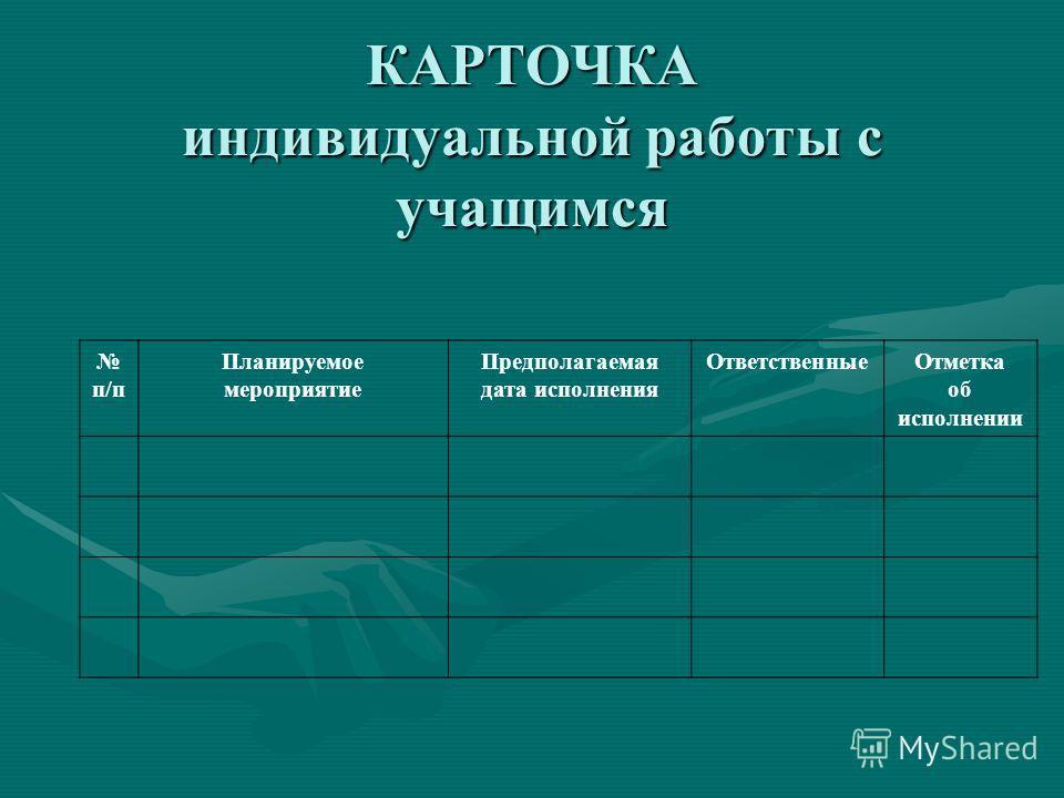 КАРТОЧКА индивидуальной работы с учащимся п/п Планируемое мероприятие Предполагаемая дата исполнения Ответственные Отметка об исполнении