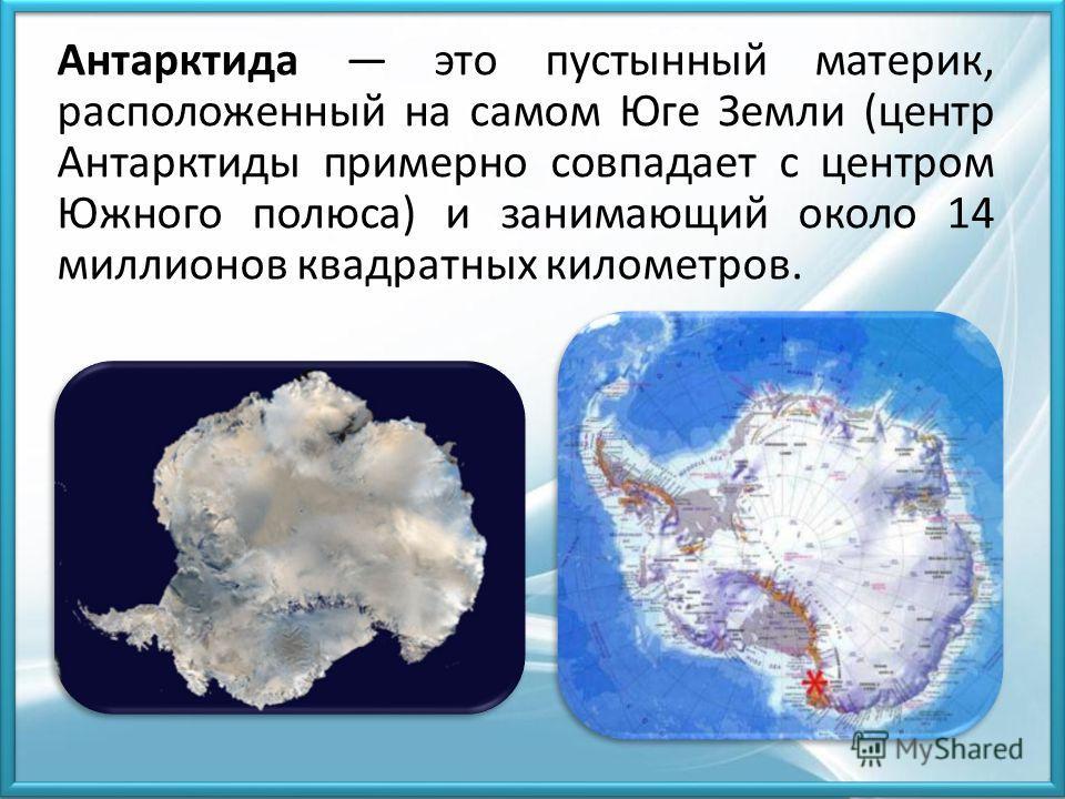 Антарктида это пустынный материк, расположенный на самом Юге Земли (центр Антарктиды примерно совпадает с центром Южного полюса) и занимающий около 14 миллионов квадратных километров.