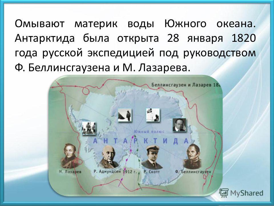 Омывают материк воды Южного океана. Антарктида была открыта 28 января 1820 года русской экспедицией под руководством Ф. Беллинсгаузена и М. Лазарева.