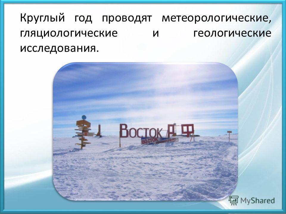 Круглый год проводят метеорологические, гляциологические и геологические исследования.