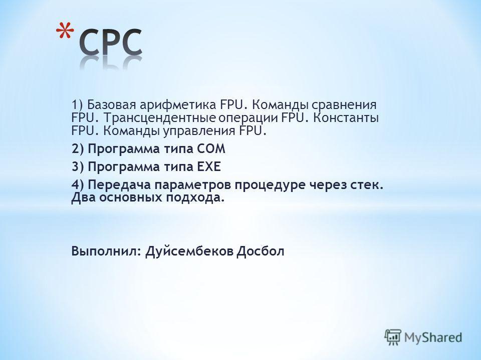1) Базовая арифметика FPU. Команды сравнения FPU. Трансцендентные операции FPU. Константы FPU. Команды управления FPU. 2) Программа типа СОМ 3) Программа типа ЕХЕ 4) Передача параметров процедуре через стек. Два основных подхода. Выполнил: Дуйсембеко