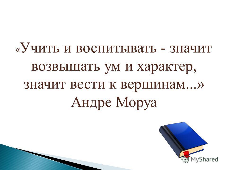 « Учить и воспитывать - значит возвышать ум и характер, значит вести к вершинам...» Андре Моруа