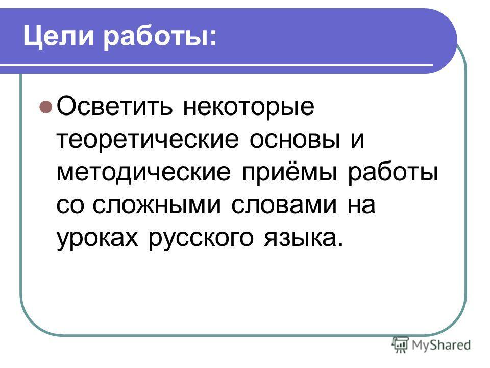 Цели работы: Осветить некоторые теоретические основы и методические приёмы работы со сложными словами на уроках русского языка.