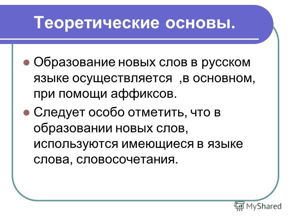 Теоретические основы. Образование новых слов в русском языке осуществляется,в основном, при помощи аффиксов. Следует особо отметить, что в образовании новых слов, используются имеющиеся в языке слова, словосочетания.