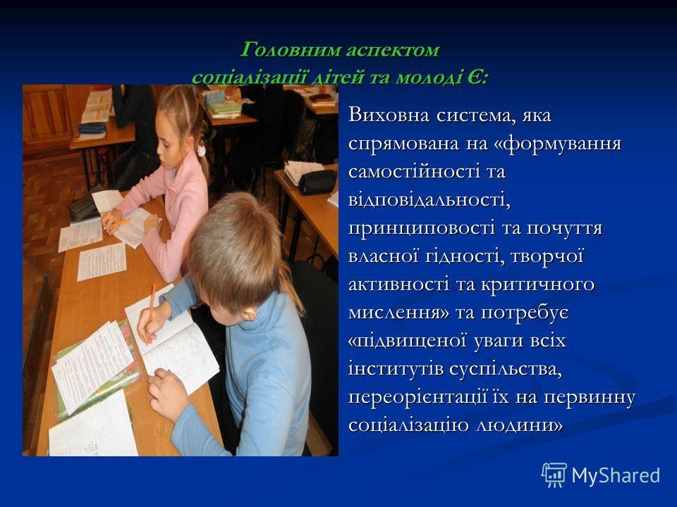Головним аспектом соціалізації дітей та молоді Є: Виховна система, яка спрямована на «формування самостійності та відповідальності, принциповості та почуття власної гідності, творчої активності та критичного мислення» та потребує «підвищеної уваги вс