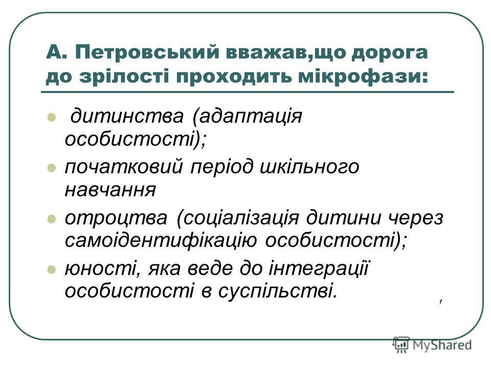 А. Петровський вважав,що дорога до зрілості проходить мікрофази: дитинства (адаптація особистості); початковий період шкільного навчання отроцтва (соціалізація дитини через самоідентифікацію особистості); юності, яка веде до інтеграції особистості в