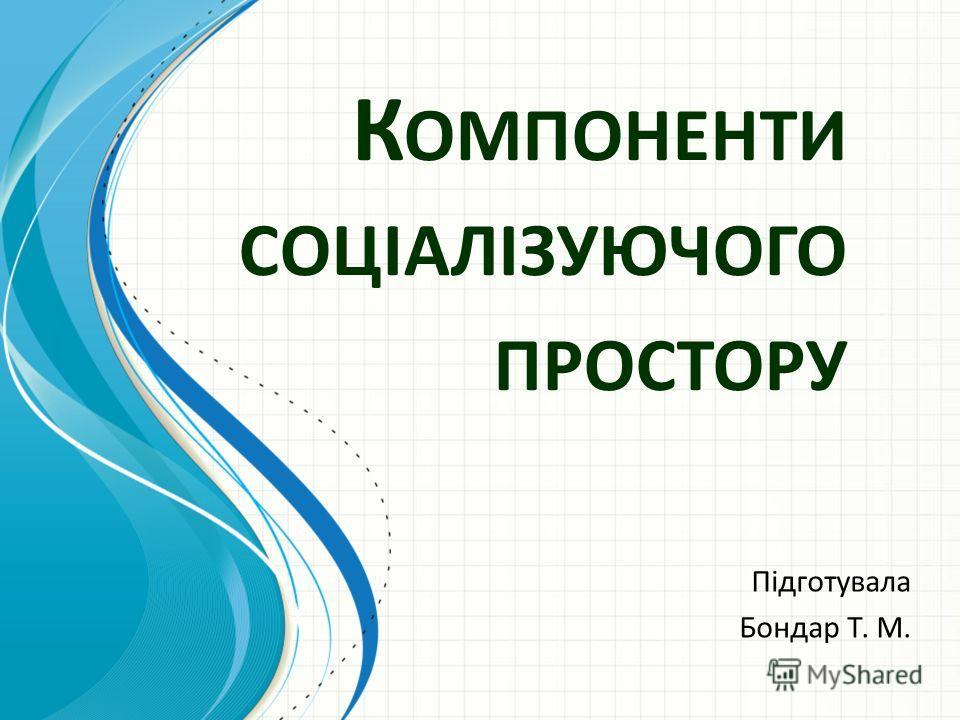 К ОМПОНЕНТИ СОЦІАЛІЗУЮЧОГО ПРОСТОРУ Підготувала Бондар Т. М.