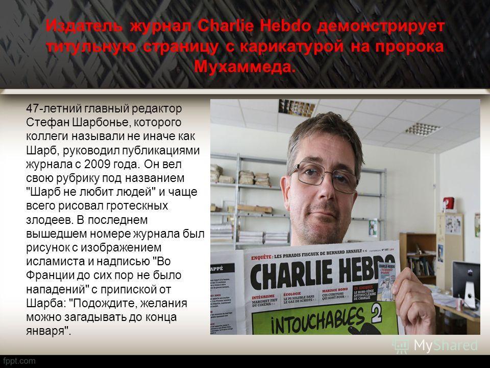 Издатель журнал Charlie Hebdo демонстрирует титульную страницу с карикатурой на пророка Мухаммеда. 47-летний главный редактор Стефан Шарбонье, которого коллеги называли не иначе как Шарб, руководил публикациями журнала с 2009 года. Он вел свою рубрик