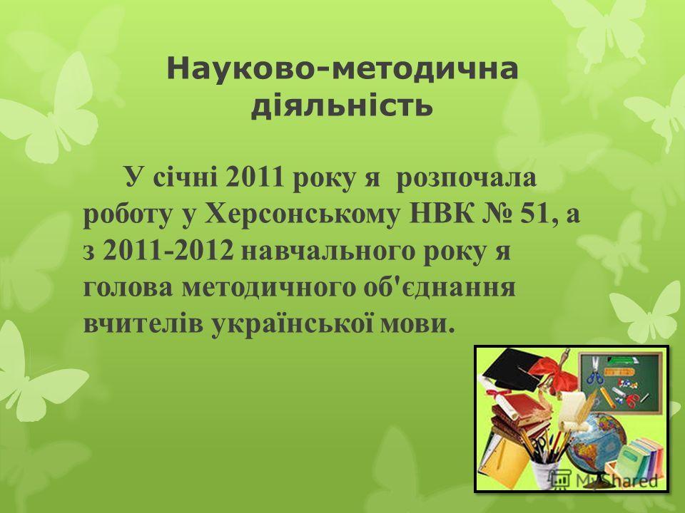 Науково-методична діяльність У січні 2011 року я розпочала роботу у Херсонському НВК 51, а з 2011-2012 навчального року я голова методичного об'єднання вчителів української мовы.