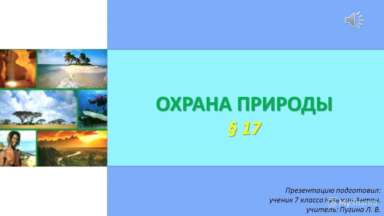 ОХРАНА ПРИРОДЫ § 17 Презентацию подготовил: ученик 7 класса Кузьмин Антон. учитель: Пугина Л. В.