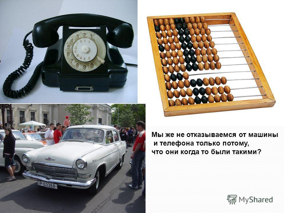 Мы же не отказываемся от машины и телефона только потому, что они когда то были такими?