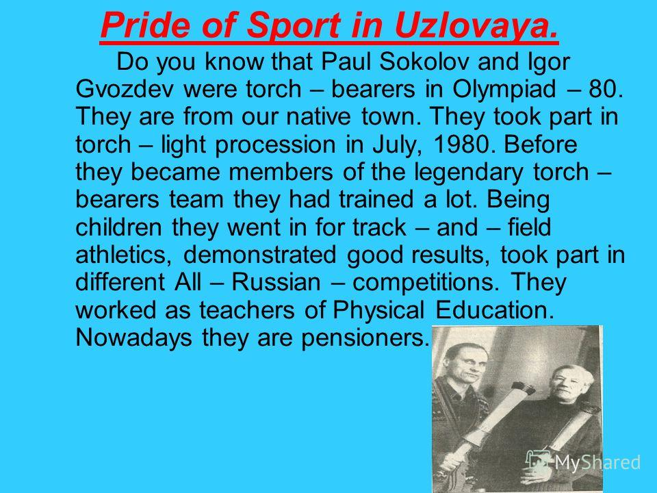 Pride of Sport in Uzlovaya. Do you know that Paul Sokolov and Igor Gvozdev were torch – bearers in Olympiad – 80. They are from our native town. They took part in torch – light procession in July, 1980. Before they became members of the legendary tor